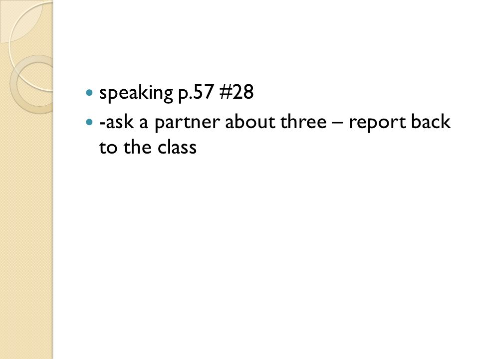 speaking p.57 #28 -ask a partner about three – report back to the class