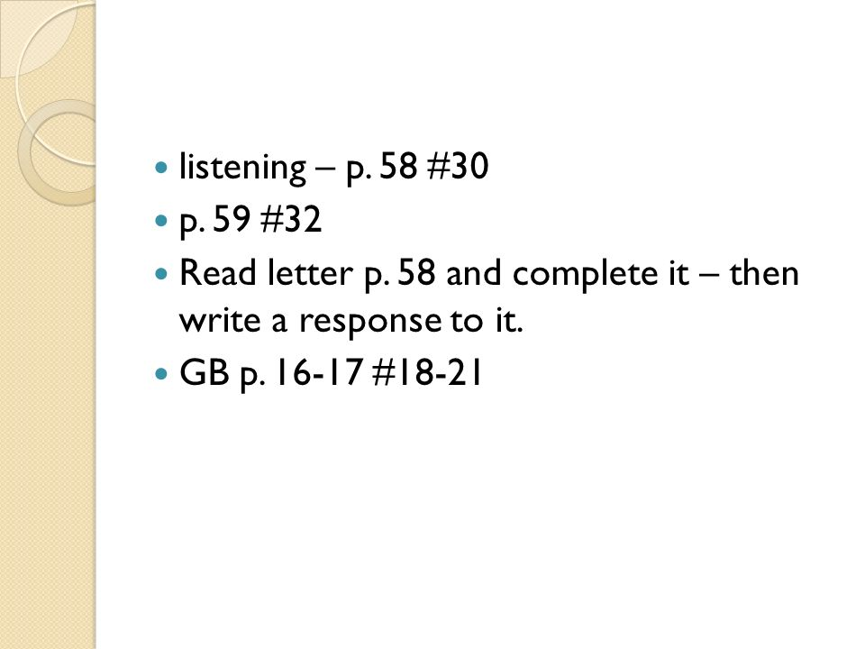 listening – p.58 #30p. 59 #32. Read letter p. 58 and complete it – then write a response to it.