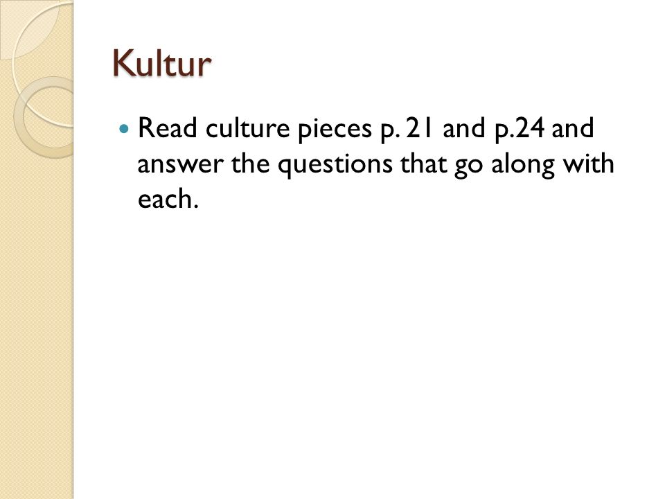 Kultur Read culture pieces p. 21 and p.24 and answer the questions that go along with each.