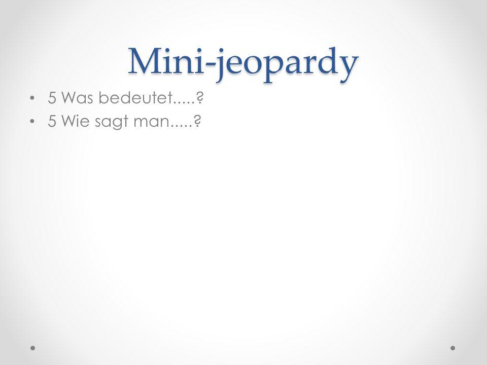 Mini-jeopardy 5 Was bedeutet..... 5 Wie sagt man.....