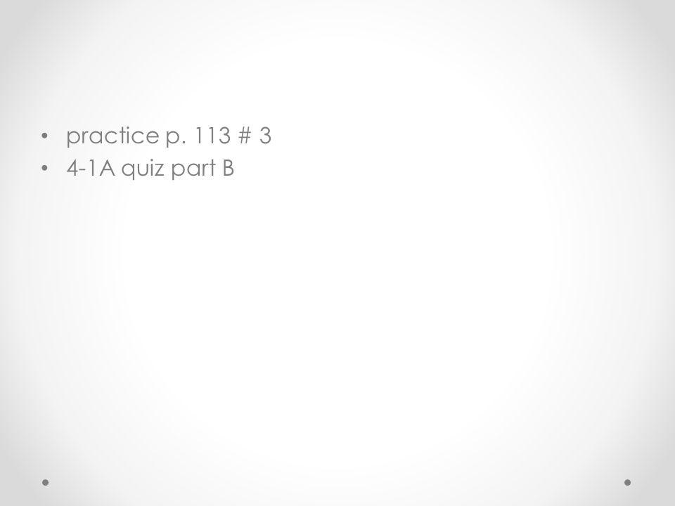 practice p. 113 # 3 4-1A quiz part B