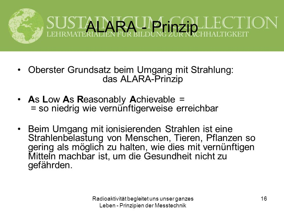 ALARA - Prinzip Oberster Grundsatz beim Umgang mit Strahlung: das ALARA-Prinzip.