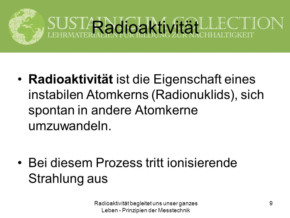 Radioaktivität Radioaktivität ist die Eigenschaft eines instabilen Atomkerns (Radionuklids), sich spontan in andere Atomkerne umzuwandeln.