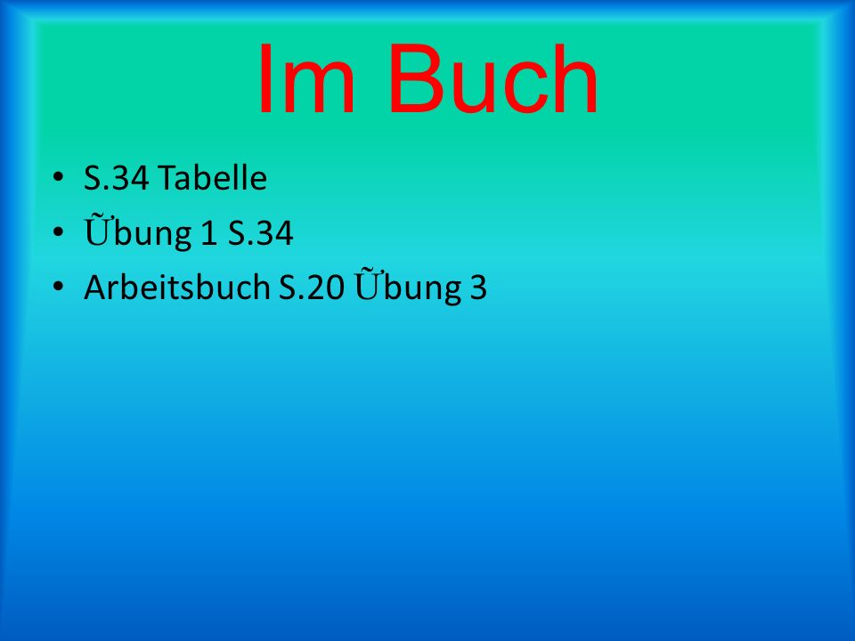 Im Buch S.34 Tabelle Ữbung 1 S.34 Arbeitsbuch S.20 Ữbung 3