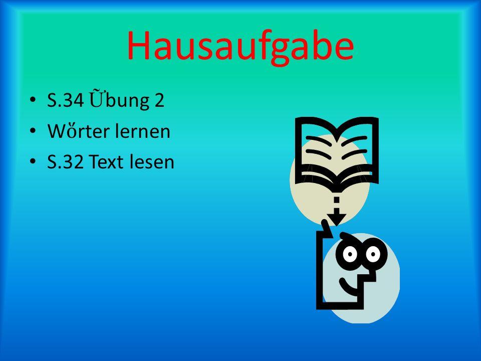 Hausaufgabe S.34 Ữbung 2 Wὅrter lernen S.32 Text lesen