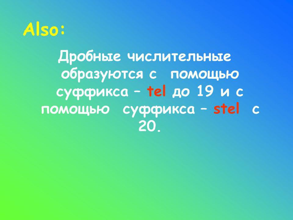 Also: Дробные числительные образуются с помощью суффикса – tel до 19 и с помощью суффикса – stel с 20.