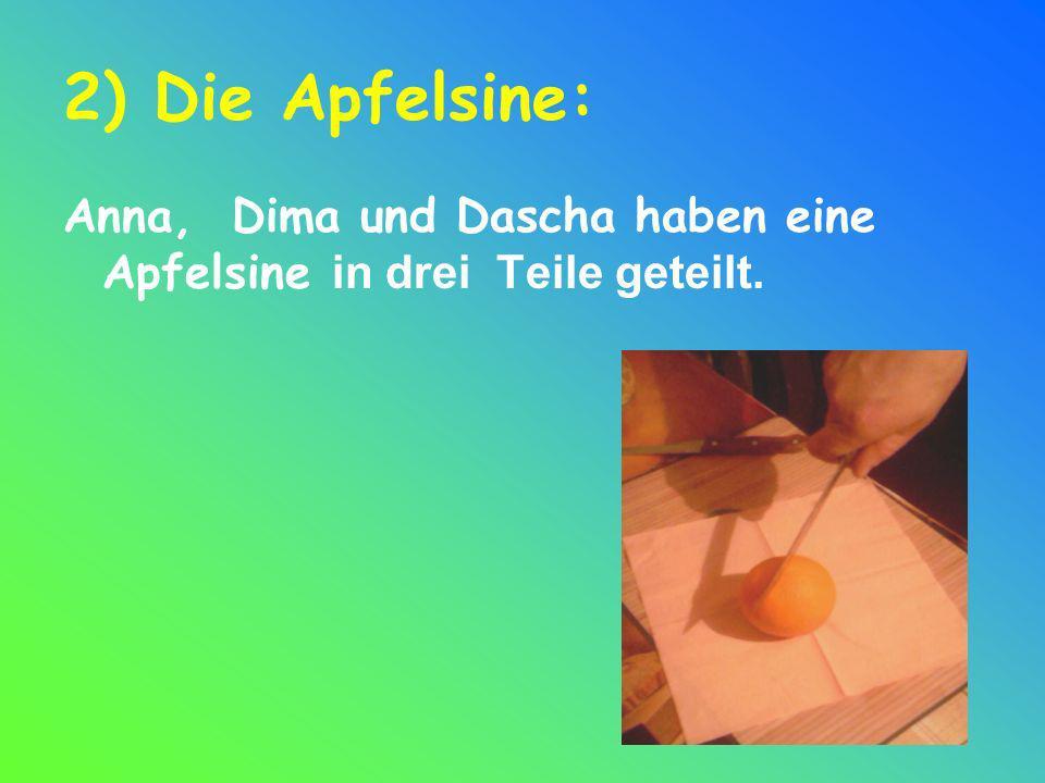2) Die Apfelsine: Anna, Dima und Dascha haben eine Apfelsine in drei Teile geteilt.