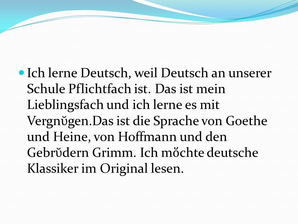 Ich lerne Deutsch, weil Deutsch an unserer Schule Pflichtfach ist