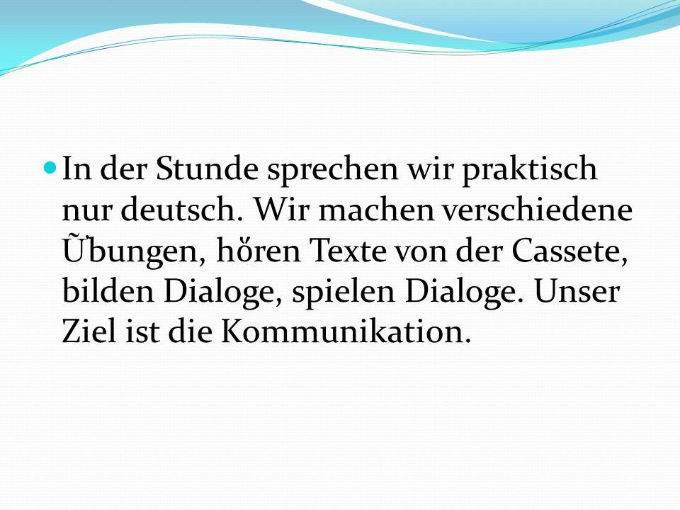 In der Stunde sprechen wir praktisch nur deutsch