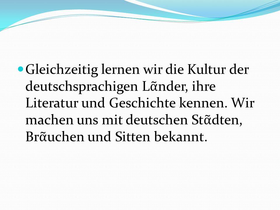 Gleichzeitig lernen wir die Kultur der deutschsprachigen Lᾶnder, ihre Literatur und Geschichte kennen.