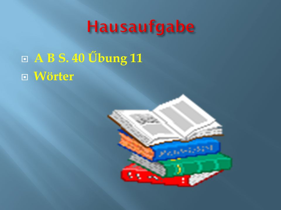 Hausaufgabe A B S. 40 Űbung 11 Wörter