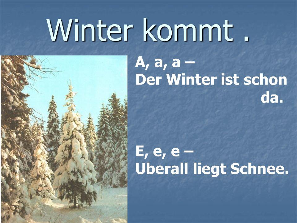 Winter kommt . A, a, a – Der Winter ist schon da. E, e, e –