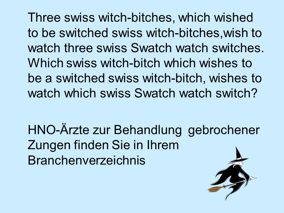 Three swiss witch-bitches, which wished to be switched swiss witch-bitches,wish to watch three swiss Swatch watch switches. Which swiss witch-bitch which wishes to be a switched swiss witch-bitch, wishes to watch which swiss Swatch watch switch