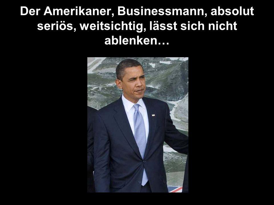 Der Amerikaner, Businessmann, absolut seriös, weitsichtig, lässt sich nicht ablenken…