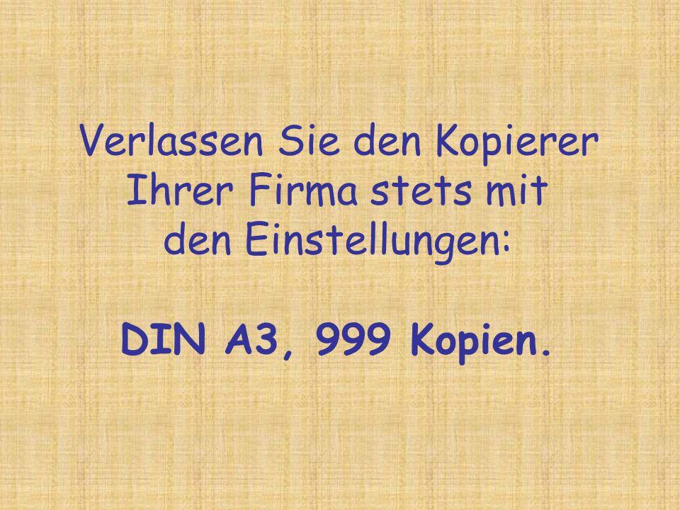 Verlassen Sie den Kopierer Ihrer Firma stets mit den Einstellungen: DIN A3, 999 Kopien.
