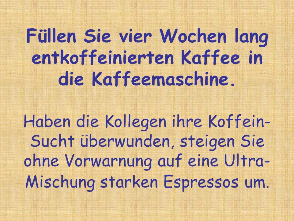 Füllen Sie vier Wochen lang entkoffeinierten Kaffee in die Kaffeemaschine.