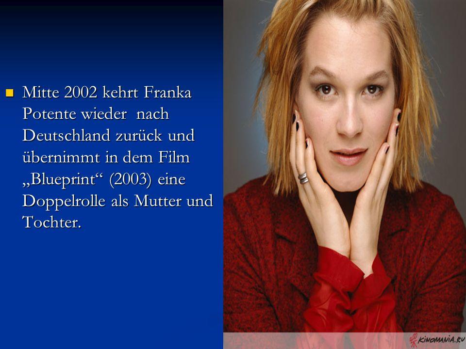 """Mitte 2002 kehrt Franka Potente wieder nach Deutschland zurück und übernimmt in dem Film """"Blueprint (2003) eine Doppelrolle als Mutter und Tochter."""