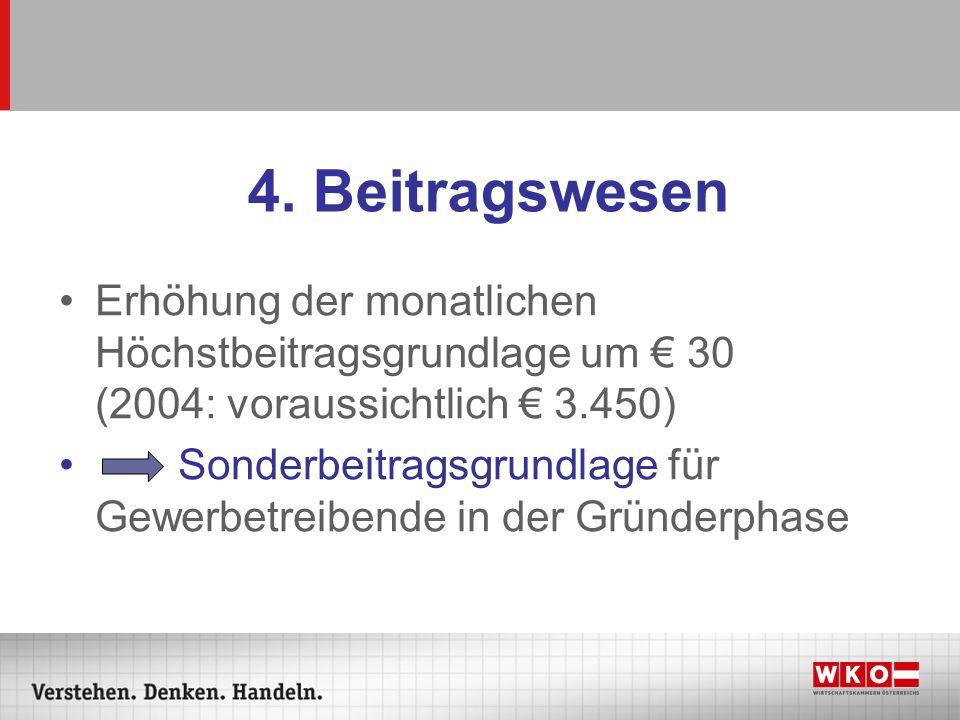 4. Beitragswesen Erhöhung der monatlichen Höchstbeitragsgrundlage um € 30 (2004: voraussichtlich € 3.450)