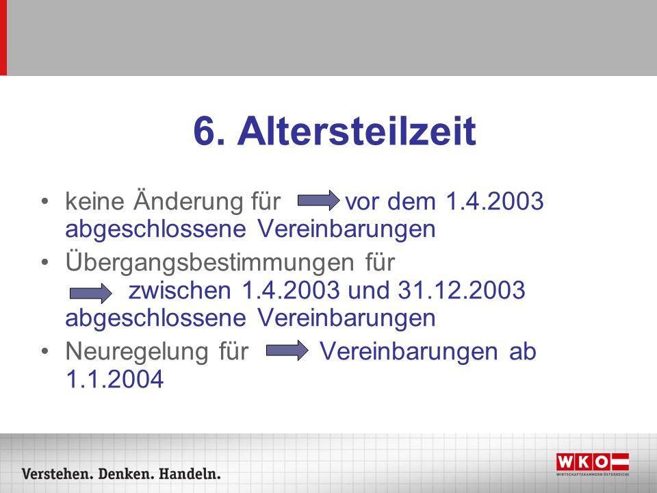 6. Altersteilzeit keine Änderung für vor dem 1.4.2003 abgeschlossene Vereinbarungen.