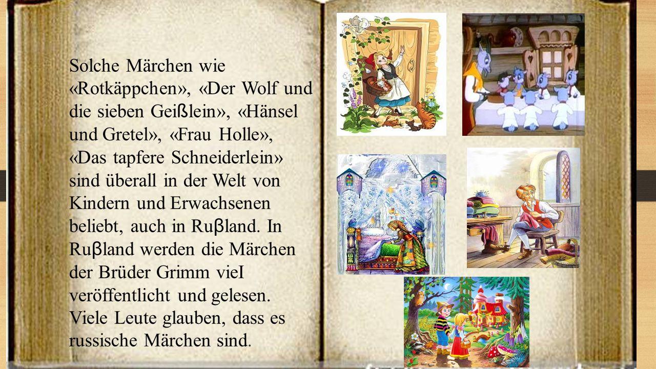 Solche Märchen wie «Rotkäppchen», «Der Wolf und die sieben Geißlein», «Hänsel und Gretel», «Frau Holle», «Das tapfere Schneiderlein» sind überall in der Welt von Kindern und Erwachsenen beliebt, auch in Ruβland.