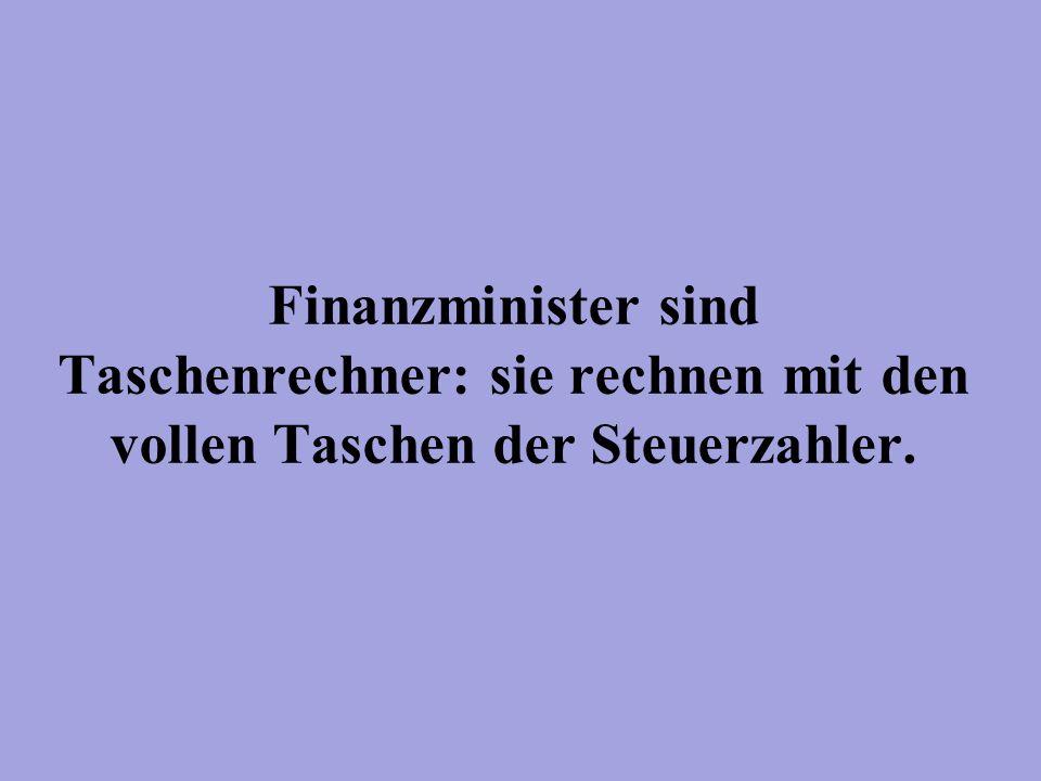 Finanzminister sind Taschenrechner: sie rechnen mit den vollen Taschen der Steuerzahler.