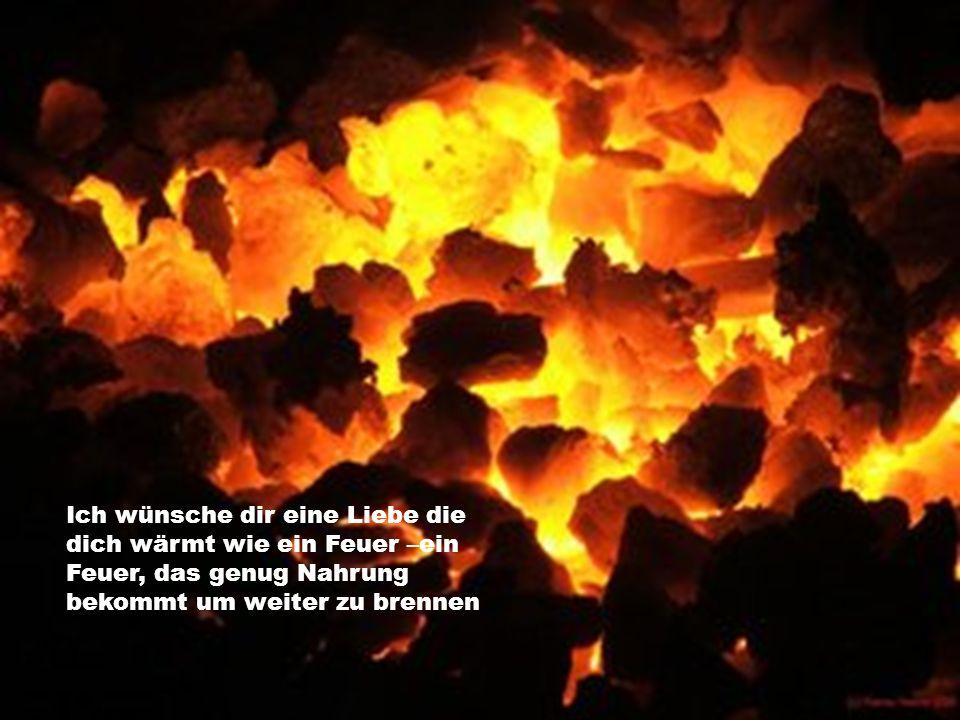 Ich wünsche dir eine Liebe die dich wärmt wie ein Feuer –ein Feuer, das genug Nahrung bekommt um weiter zu brennen