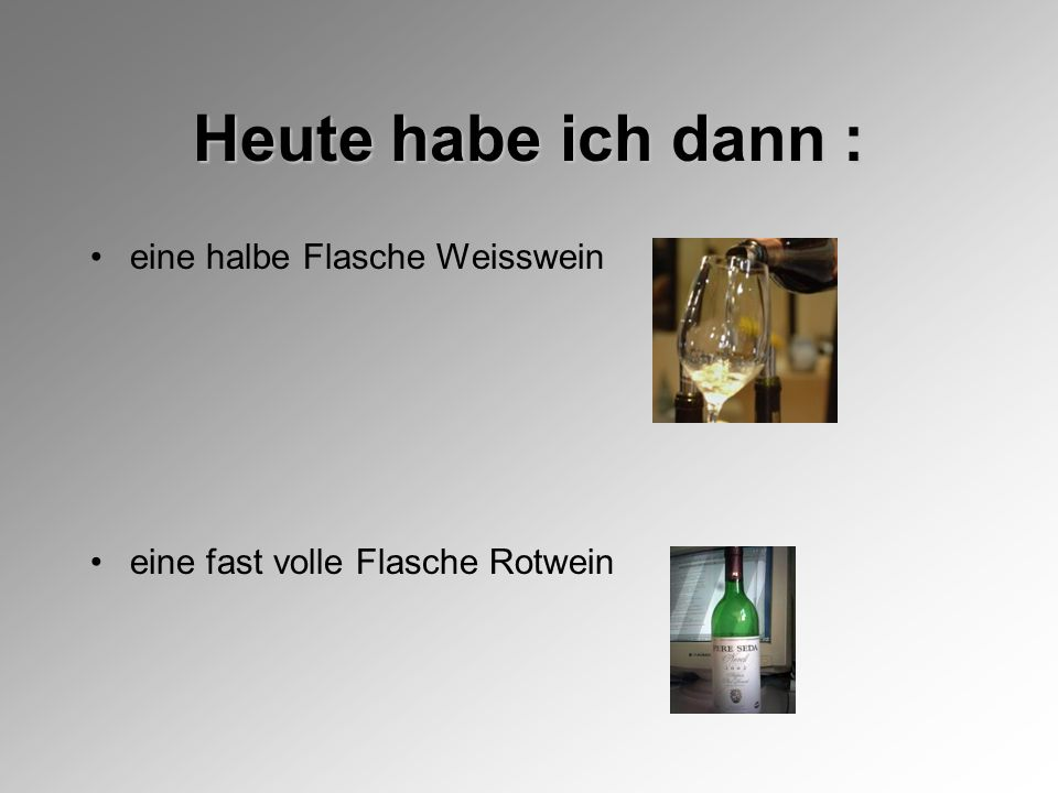 Heute habe ich dann : eine halbe Flasche Weisswein