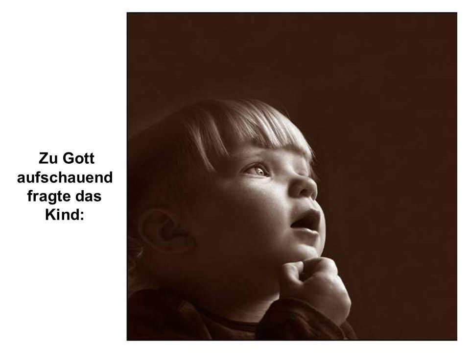 Zu Gott aufschauend fragte das Kind: