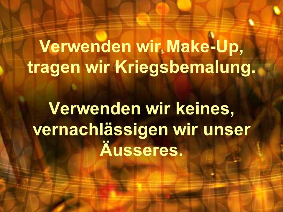 Verwenden wir Make-Up, tragen wir Kriegsbemalung