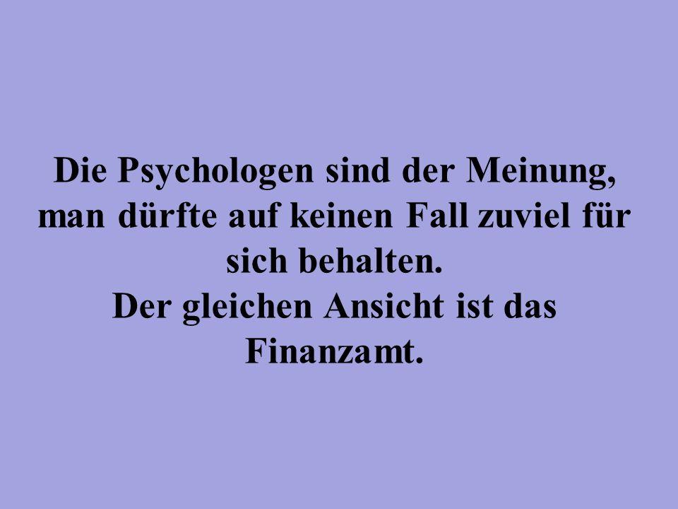 Die Psychologen sind der Meinung, man dürfte auf keinen Fall zuviel für sich behalten.