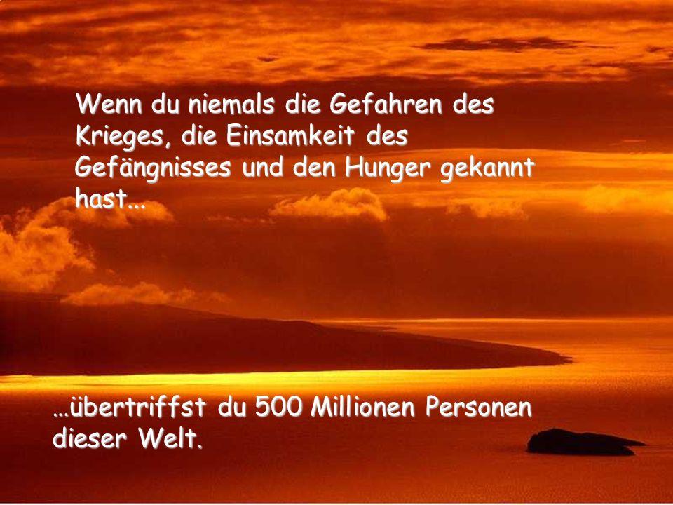Wenn du niemals die Gefahren des Krieges, die Einsamkeit des Gefängnisses und den Hunger gekannt hast...