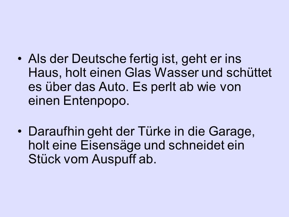 Als der Deutsche fertig ist, geht er ins Haus, holt einen Glas Wasser und schüttet es über das Auto. Es perlt ab wie von einen Entenpopo.