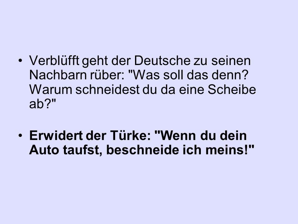 Verblüfft geht der Deutsche zu seinen Nachbarn rüber: Was soll das denn Warum schneidest du da eine Scheibe ab