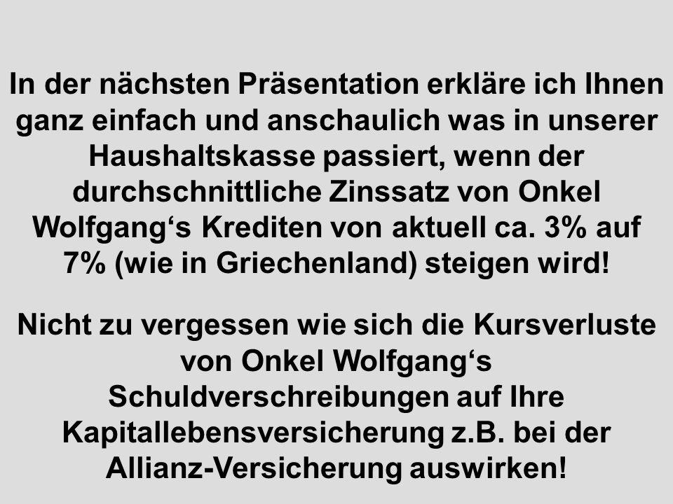 In der nächsten Präsentation erkläre ich Ihnen ganz einfach und anschaulich was in unserer Haushaltskasse passiert, wenn der durchschnittliche Zinssatz von Onkel Wolfgang's Krediten von aktuell ca. 3% auf 7% (wie in Griechenland) steigen wird!
