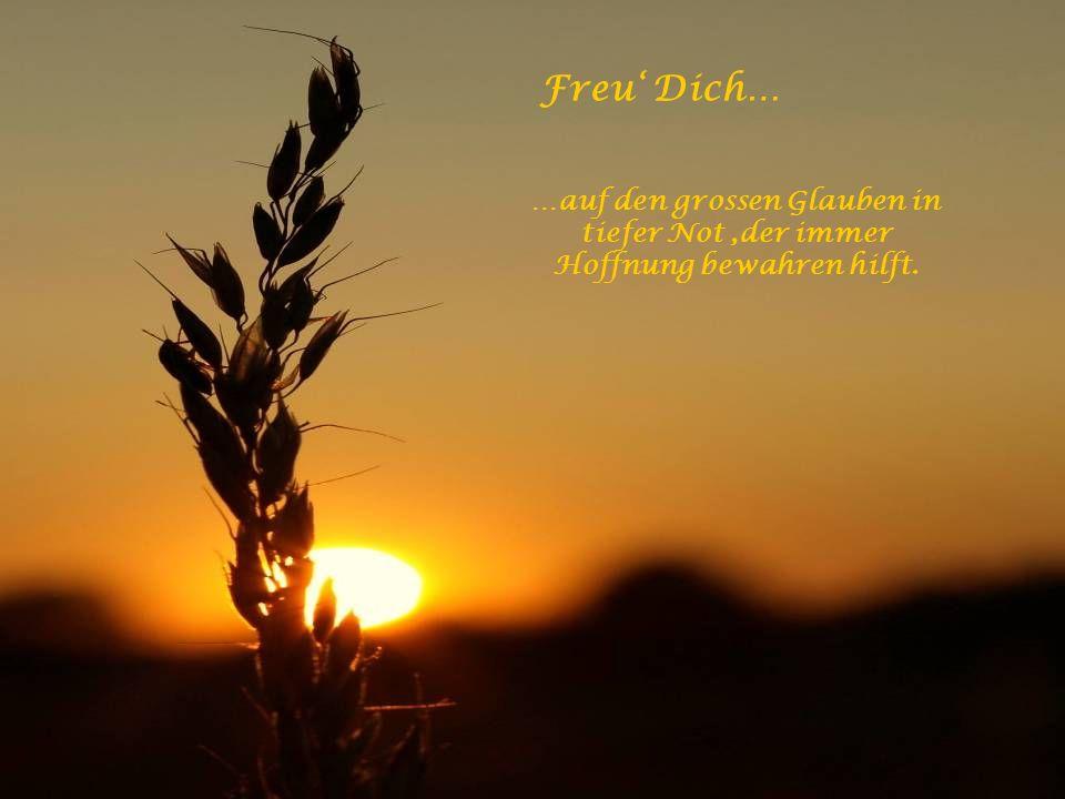 Freu' Dich… …auf den grossen Glauben in tiefer Not ,der immer Hoffnung bewahren hilft.