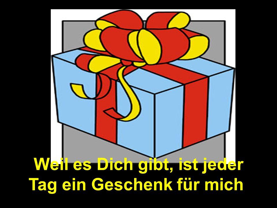 Weil es Dich gibt, ist jeder Tag ein Geschenk für mich.
