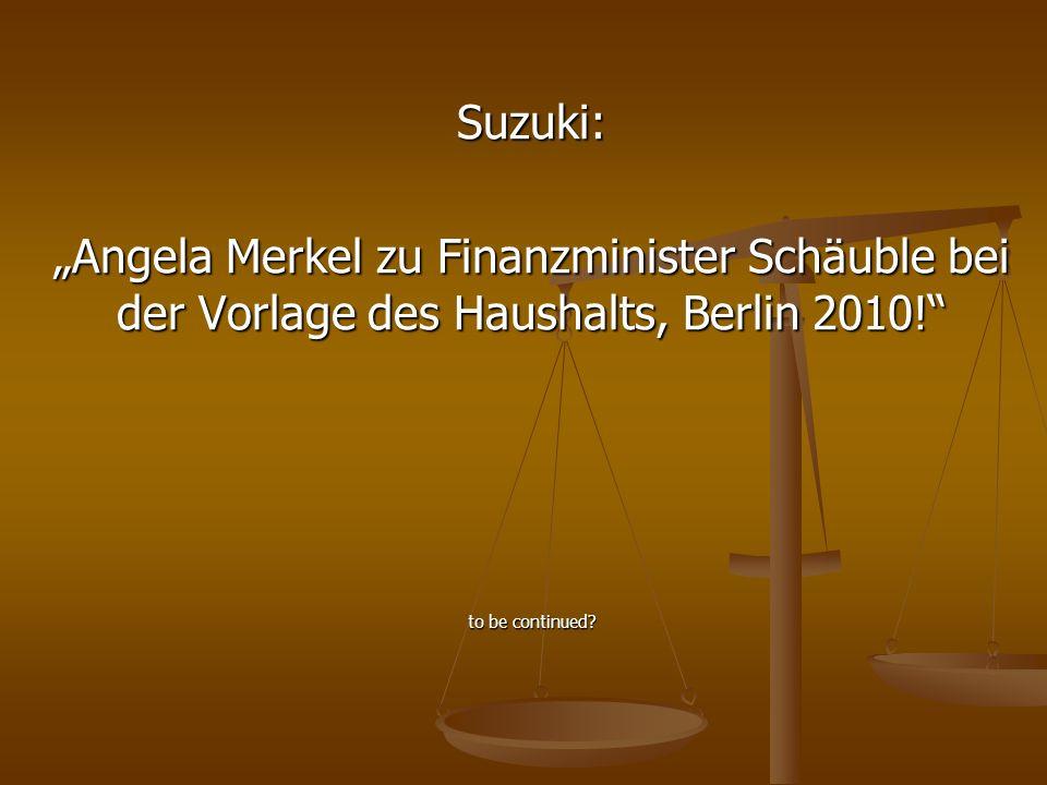 """Suzuki: """"Angela Merkel zu Finanzminister Schäuble bei der Vorlage des Haushalts, Berlin 2010! to be continued"""