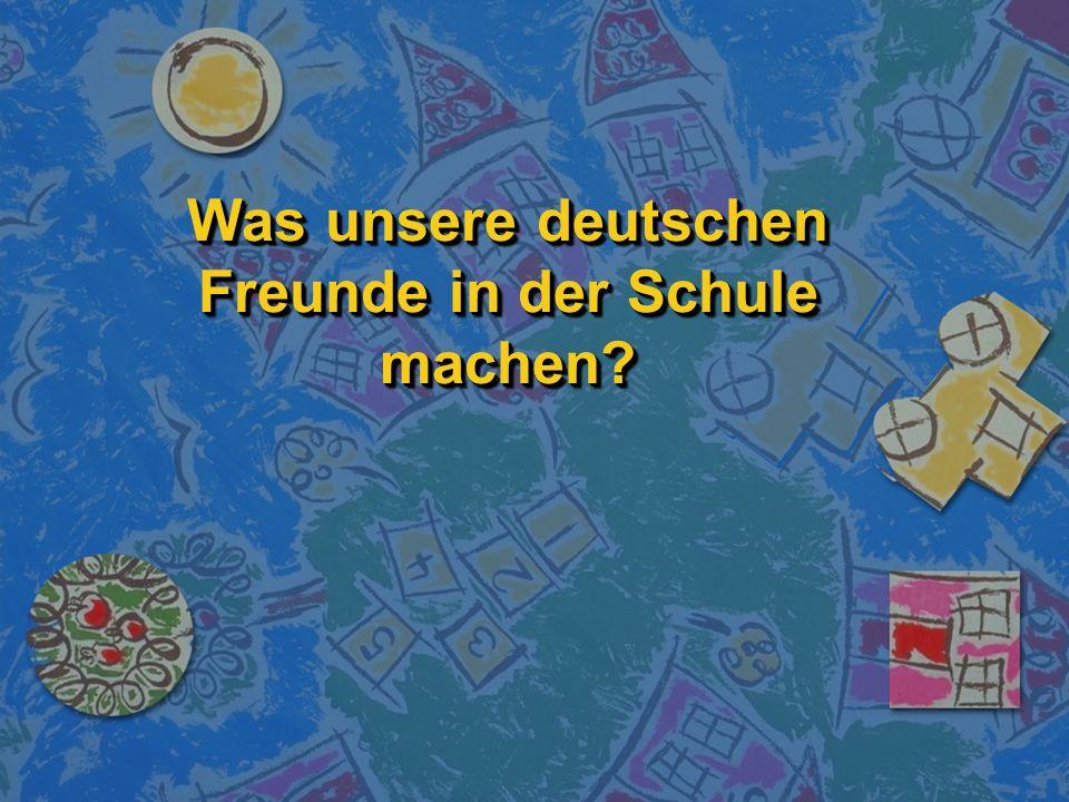 Was unsere deutschen Freunde in der Schule machen