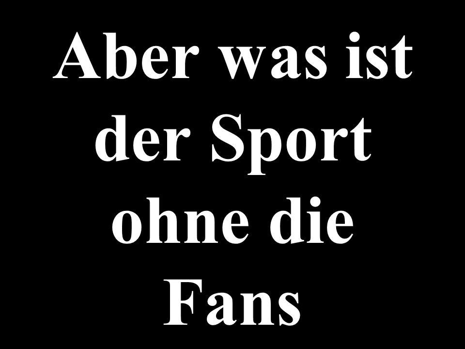 Aber was ist der Sport ohne die Fans