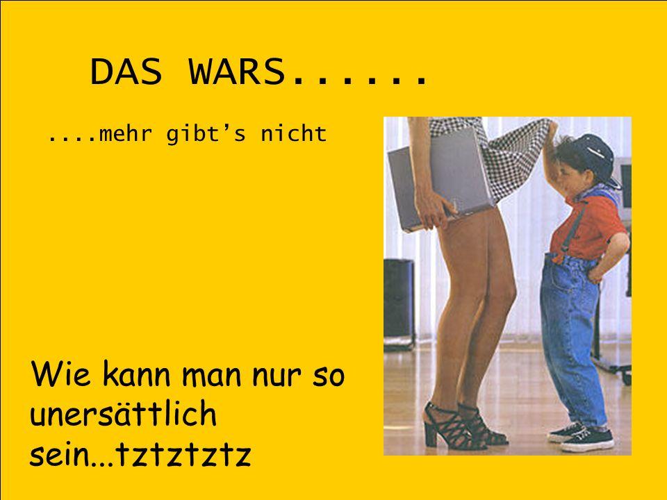 DAS WARS...... Wie kann man nur so unersättlich sein...tztztztz