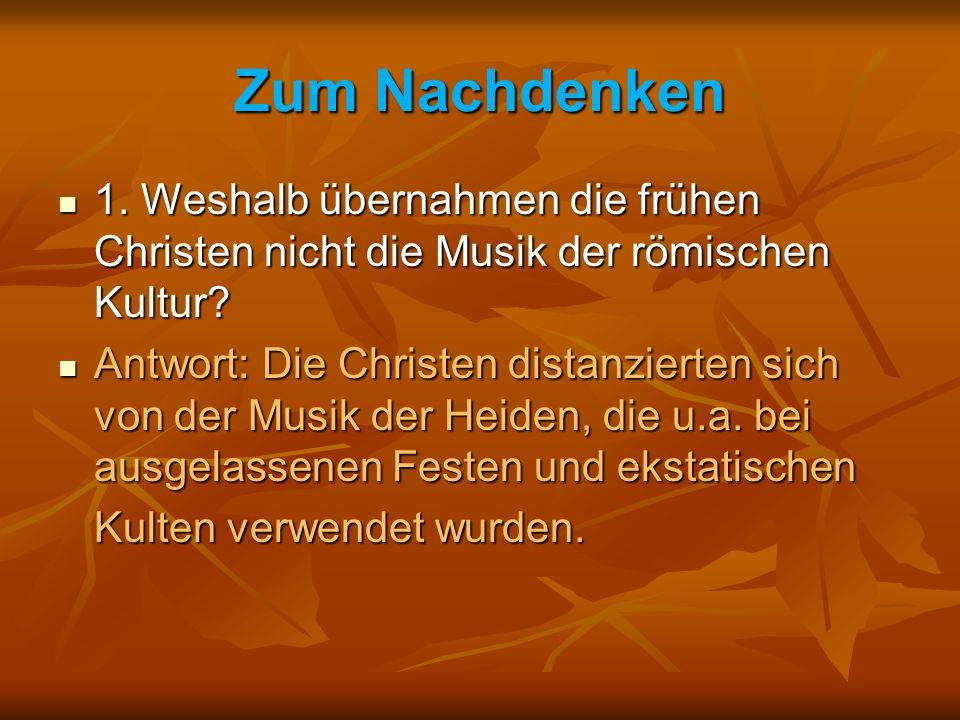 Zum Nachdenken 1. Weshalb übernahmen die frühen Christen nicht die Musik der römischen Kultur