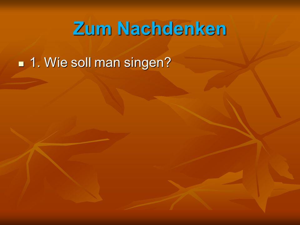 Zum Nachdenken 1. Wie soll man singen
