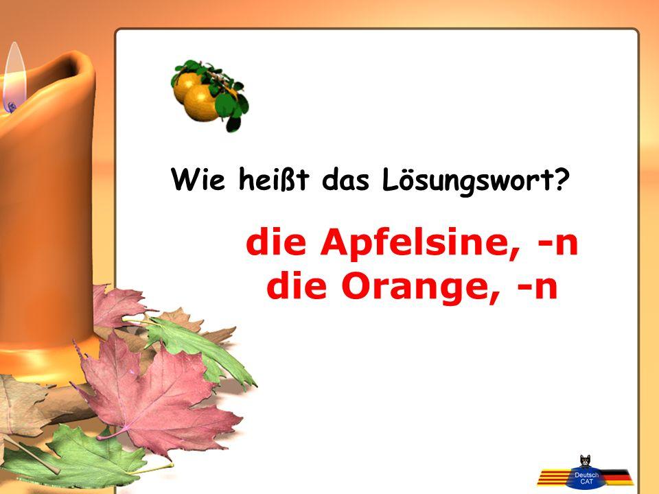 die Apfelsine, -n die Orange, -n