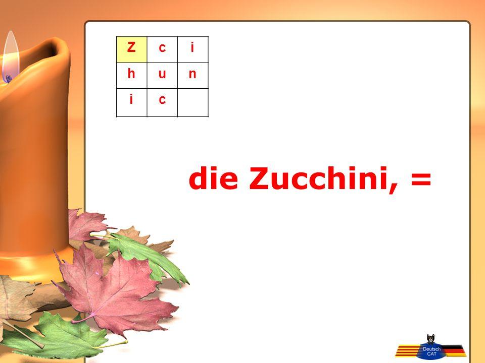 Z c i h u n die Zucchini, =