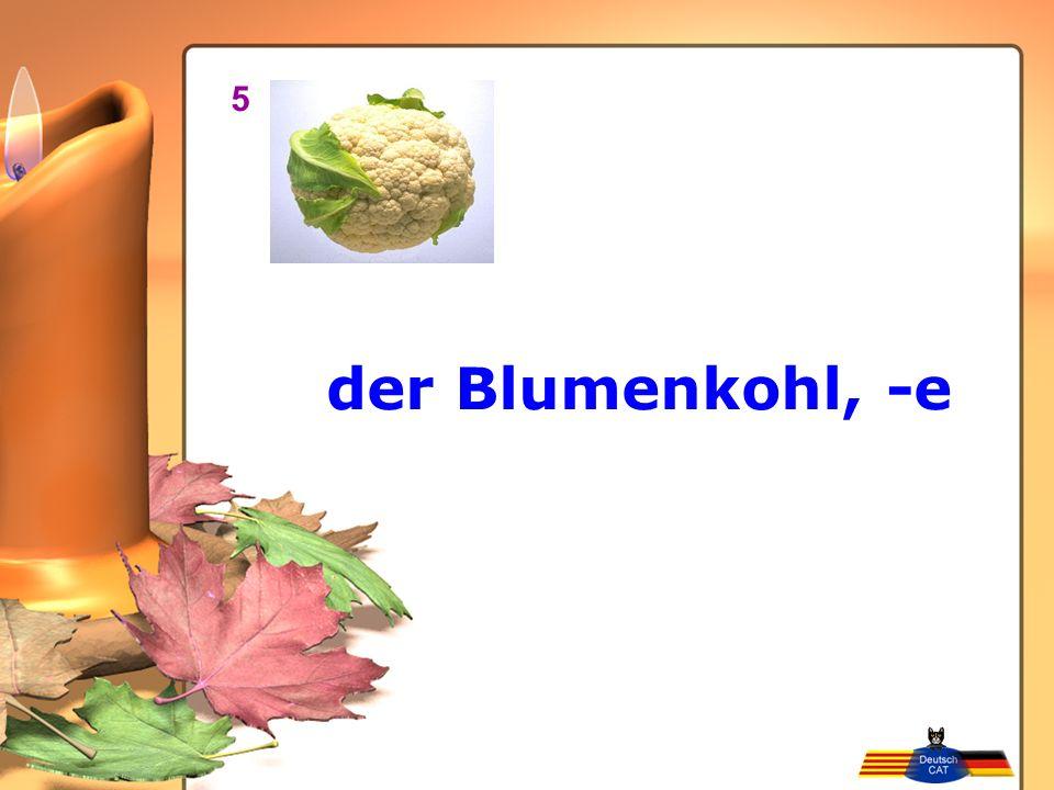 5 der Blumenkohl, -e