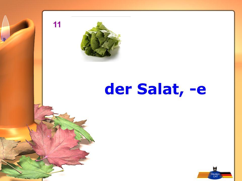 11 der Salat, -e