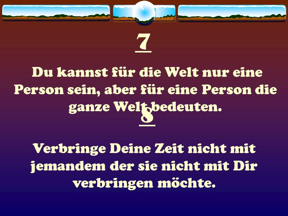7 Du kannst für die Welt nur eine Person sein, aber für eine Person die ganze Welt bedeuten. 8.