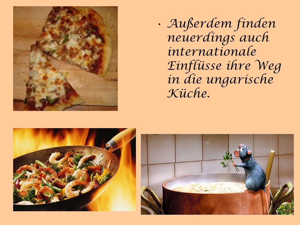 Außerdem finden neuerdings auch internationale Einflüsse ihre Weg in die ungarische Küche.