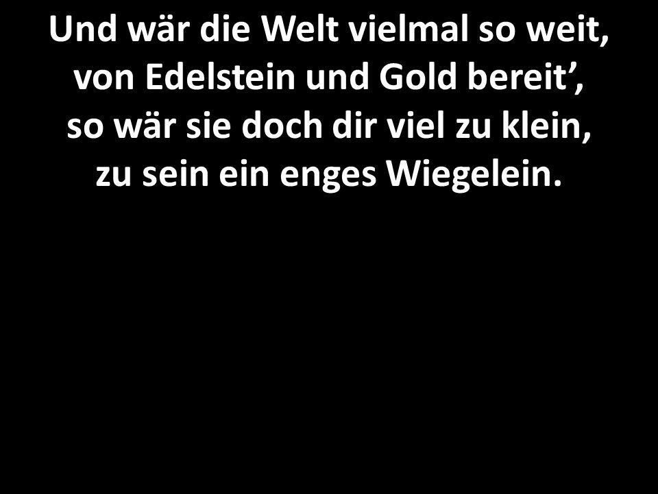 Und wär die Welt vielmal so weit, von Edelstein und Gold bereit', so wär sie doch dir viel zu klein, zu sein ein enges Wiegelein.