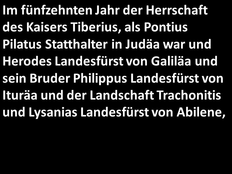 Im fünfzehnten Jahr der Herrschaft des Kaisers Tiberius, als Pontius Pilatus Statthalter in Judäa war und Herodes Landesfürst von Galiläa und sein Bruder Philippus Landesfürst von Ituräa und der Landschaft Trachonitis und Lysanias Landesfürst von Abilene,